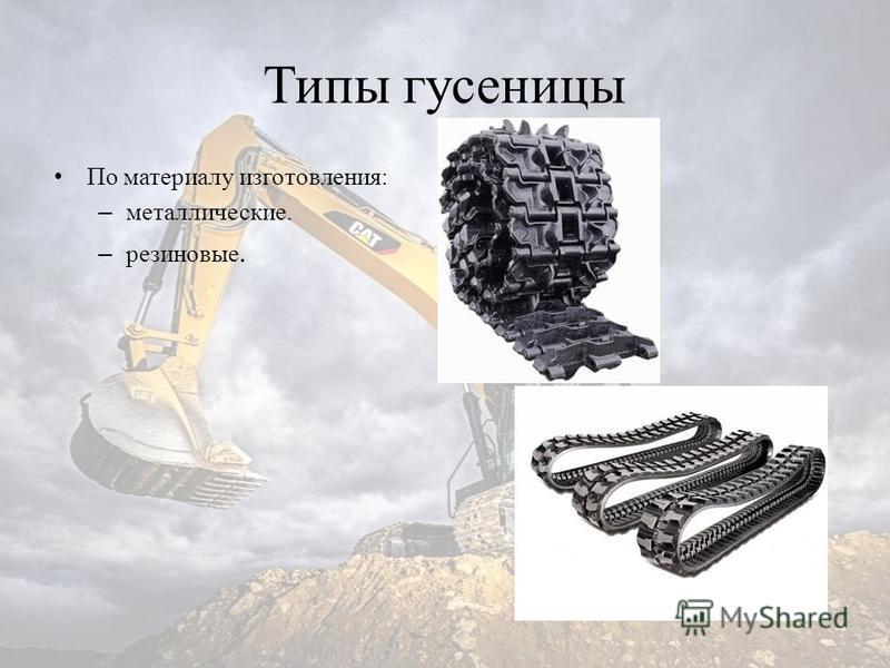 Типы гусеницы По материалу изготовления: – металлические. – резиновые.