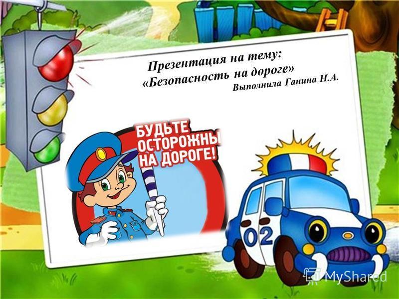 Презентация на тему: «Безопасность на дороге» Выполнила Ганина Н.А.
