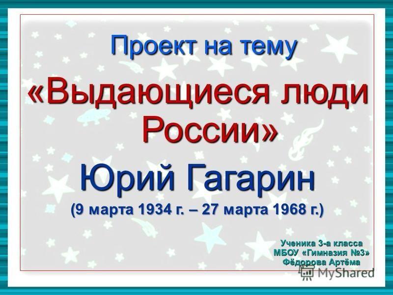 Проект на тему Проект на тему «Выдающиеся люди России» Юрий Гагарин (9 марта 1934 г. – 27 марта 1968 г.) Ученика 3-а класса МБОУ «Гимназия 3» Фёдорова Артёма