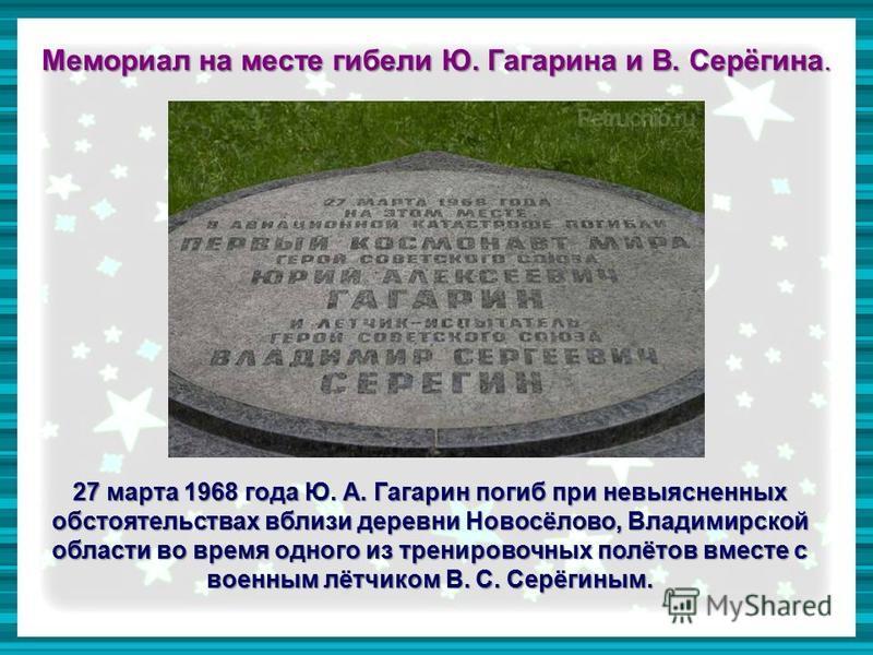 Мемориал на месте гибели Ю. Гагарина и В. Серёгина. 27 марта 1968 года Ю. А. Гагарин погиб при невыясненных обстоятельствах вблизи деревни Новосёлово, Владимирской области во время одного из тренировочных полётов вместе с военным лётчиком В. С. Серёг