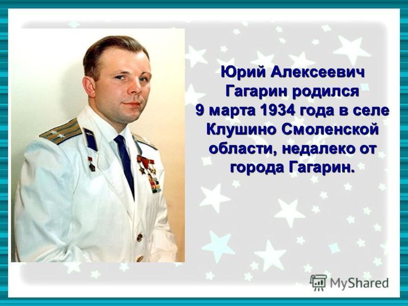 Юрий Алексеевич Гагарин родился 9 марта 1934 года в селе Клушино Смоленской области, недалеко от города Гагарин.
