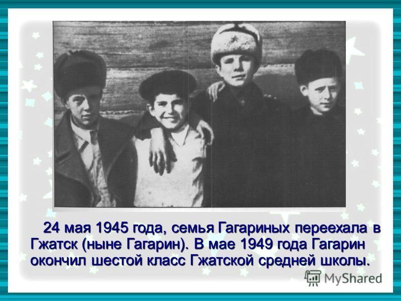 24 мая 1945 года, семья Гагариных переехала в Гжатск (ныне Гагарин). В мае 1949 года Гагарин окончил шестой класс Гжатской средней школы. 24 мая 1945 года, семья Гагариных переехала в Гжатск (ныне Гагарин). В мае 1949 года Гагарин окончил шестой клас