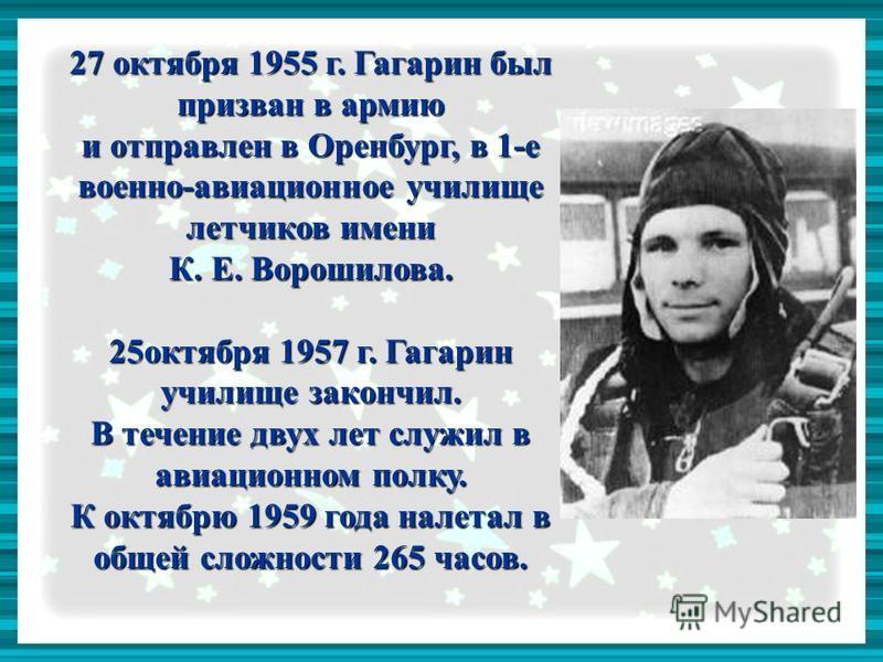 27 октября 1955 г. Гагарин был призван в армию и отправлен в Оренбург, в 1-е военно-авиационное училище летчиков имени К. Е. Ворошилова. 25 октября 1957 г. Гагарин училище закончил. В течение двух лет служил в авиационном полку. К октябрю 1959 года н