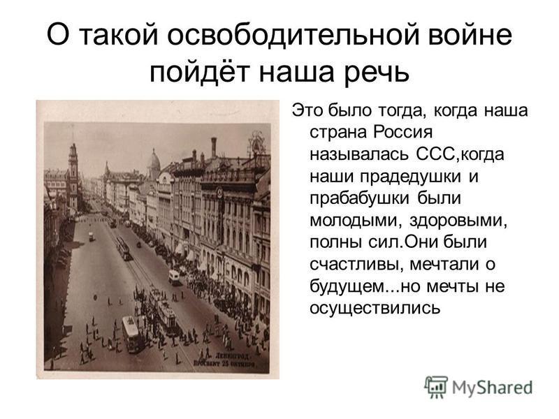О такой освободительной войне пойдёт наша речь Это было тогда, когда наша страна Россия называлась ССС,когда наши прадедушки и прабабушки были молодыми, здоровыми, полны сил.Они были счастливы, мечтали о будущем...но мечты не осуществились