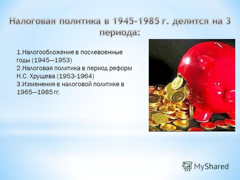 1. Налогообложение в послевоенные годы (19451953) 2. Налоговая политика в период реформ Н.С. Хрущева (1953-1964) 3. Изменения в налоговой политике в 19651985 гг.