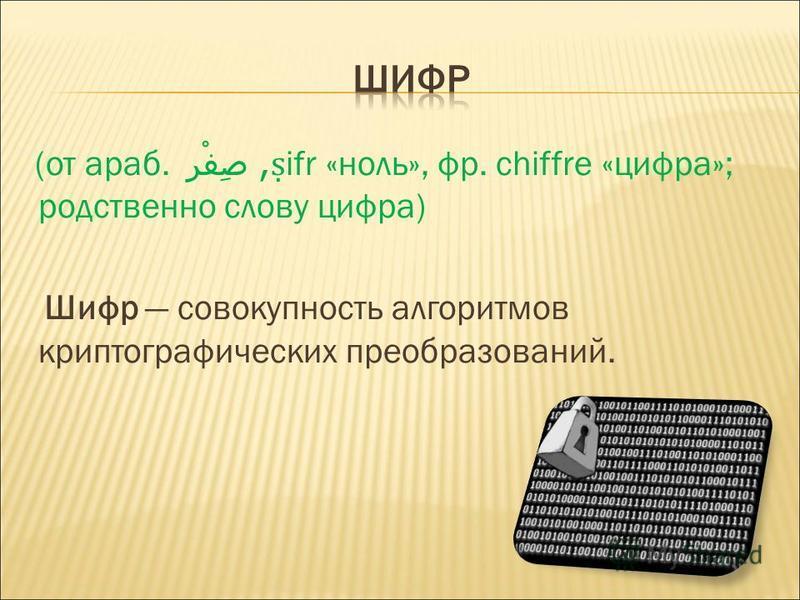 (от араб. صِفْر, ifr «ноль», фр. chiffre «цифра»; родственно слову цифра) Шифр совокупность алгоритмов криптографических преобразований.