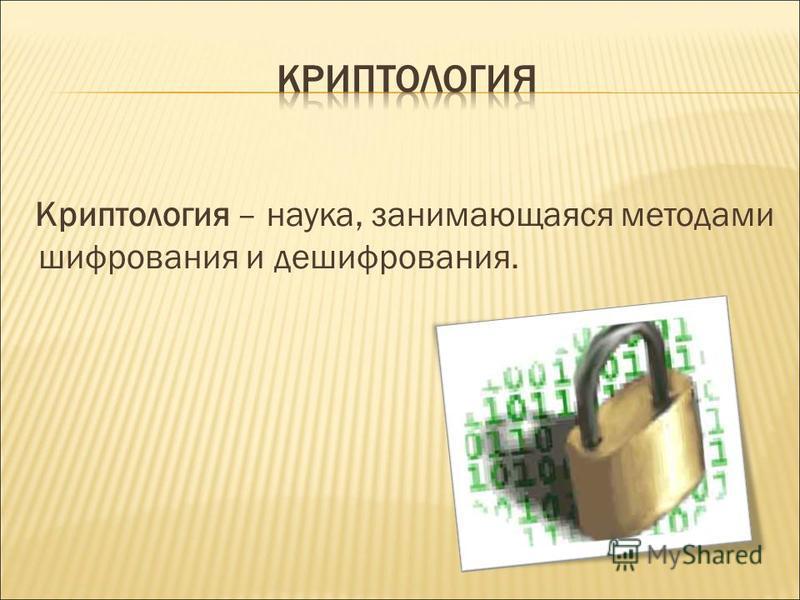 Криптология – наука, занимающаяся методами шифрования и дешифрования.