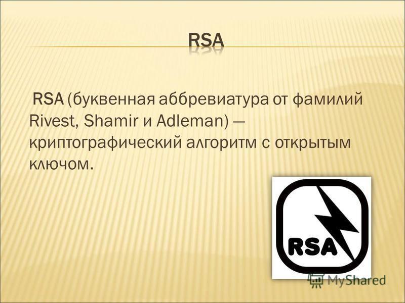 RSA (буквенная аббревиатура от фамилий Rivest, Shamir и Adleman) криптографический алгоритм с открытым ключом.