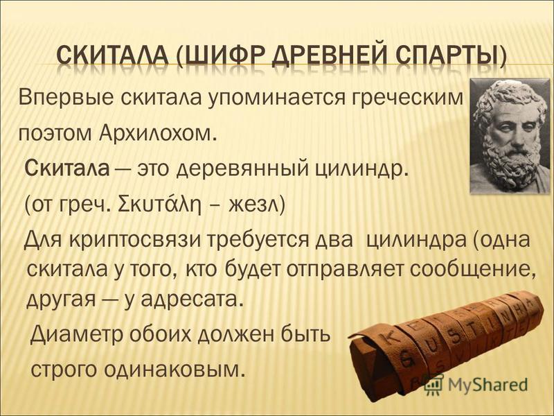 Впервые скитала упоминается греческим поэтом Архилохом. Скитала это деревянный цилиндр. (от греч. Σκυτάλη – жезл) Для крипто связи требуется два цилиндра (одна скитала у того, кто будет отправляет сообщение, другая у адресата. Диаметр обоих должен бы