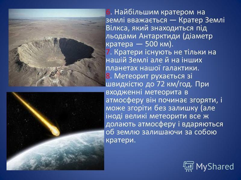 6. Найбільшим кратером на землі вважається Кратер Землі Вілкса, який знаходиться під льодами Антарктиди (діаметр кратера 500 км). 7. Кратери існують не тільки на нашій Землі але й на інших планетах нашої галактики. 8. Метеорит рухається зі швидкістю