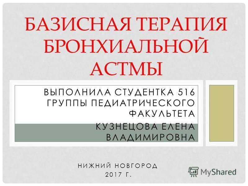 ВЫПОЛНИЛА СТУДЕНТКА 516 ГРУППЫ ПЕДИАТРИЧЕСКОГО ФАКУЛЬТЕТА КУЗНЕЦОВА ЕЛЕНА ВЛАДИМИРОВНА НИЖНИЙ НОВГОРОД 2017 Г. БАЗИСНАЯ ТЕРАПИЯ БРОНХИАЛЬНОЙ АСТМЫ