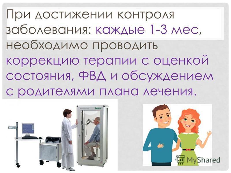 При достижении контроля заболевания: каждые 1-3 мес, необходимо проводить коррекцию терапии с оценкой состояния, ФВД и обсуждением с родителями плана лечения.