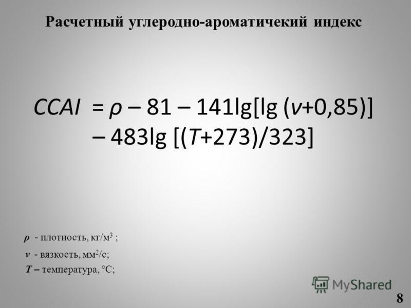 Расчетный углеродно-ароматический индекс CCAI = ρ – 81 – 141lg[lg (ν+0,85)] – 483lg [(T+273)/323] ρ - плотность, кг/м 3 ; ν - вязкость, мм 2 /с; T – температура, °C; 8