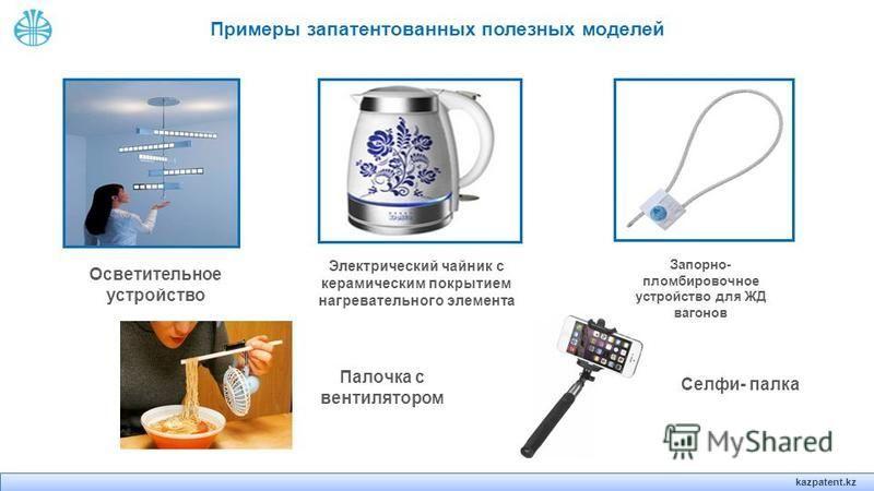 kazpatent.kz Примеры запатентованных полезных моделей Осветительное устройство Электрический чайник с керамическим покрытием нагревательного элемента Запорно- пломбировочное устройство для ЖД вагонов Палочка с вентилятором Селфи- палка