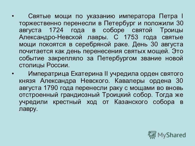 Святые мощи по указанию императора Петра I торжественно перенесли в Петербург и положили 30 августа 1724 года в соборе святой Троицы Александро-Невской лавры. С 1753 года святые мощи покоятся в серебряной раке. День 30 августа почитается как день пер
