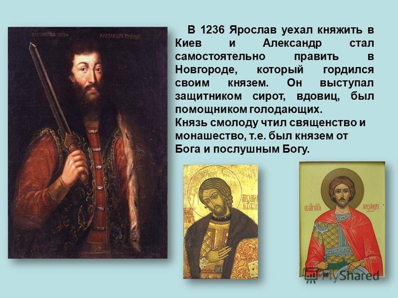 В 1236 Ярослав уехал княжить в Киев и Александр стал самостоятельно править в Новгороде, который гордился своим князем. Он выступал защитником сирот, вдовиц, был помощником голодающих. Князь смолоду чтил священство и монашество, т.е. был князем от Бо