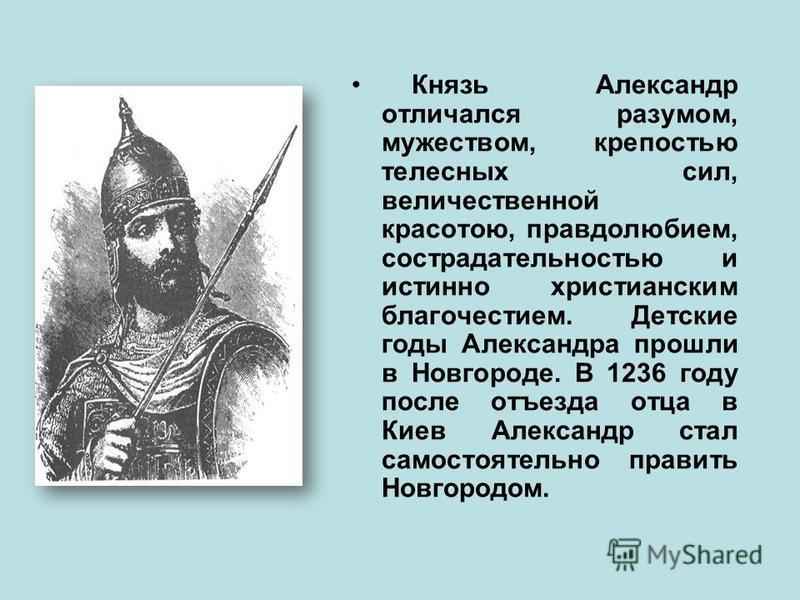 Князь Александр отличался разумом, мужеством, крепостью телесных сил, величественной красотою, правдолюбием, сострадательностью и истинно христианским благочестием. Детские годы Александра прошли в Новгороде. В 1236 году после отъезда отца в Киев Але
