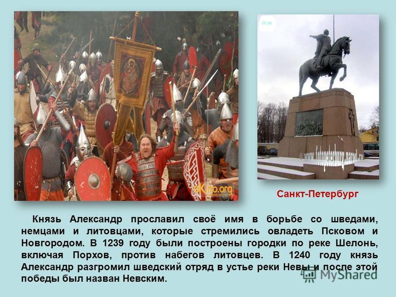 Князь Александр прославил своё имя в борьбе со шведами, немцами и литовцами, которые стремились овладеть Псковом и Новгородом. В 1239 году были построены городки по реке Шелонь, включая Порхов, против набегов литовцев. В 1240 году князь Александр раз