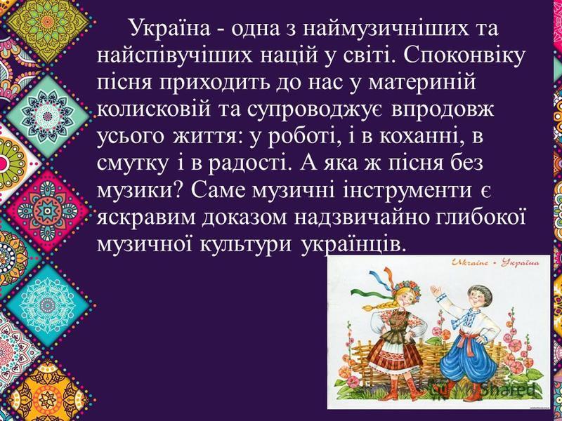 Україна - одна з наймузичніших та найспівучіших націй у світі. Споконвіку пісня приходить до нас у материній колисковій та супроводжує впродовж усього життя: у роботі, і в коханні, в смутку і в радості. А яка ж пісня без музики? Саме музичні інструме