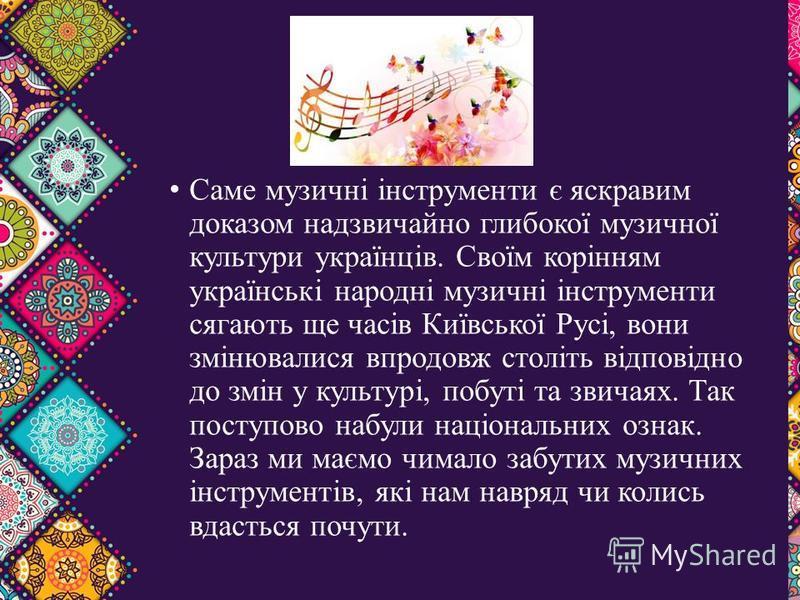 Саме музичні інструменти є яскравим доказом надзвичайно глибокої музичної культури українців. Своїм корінням українські народні музичні інструменти сягають ще часів Київської Русі, вони змінювалися впродовж століть відповідно до змін у культурі, побу