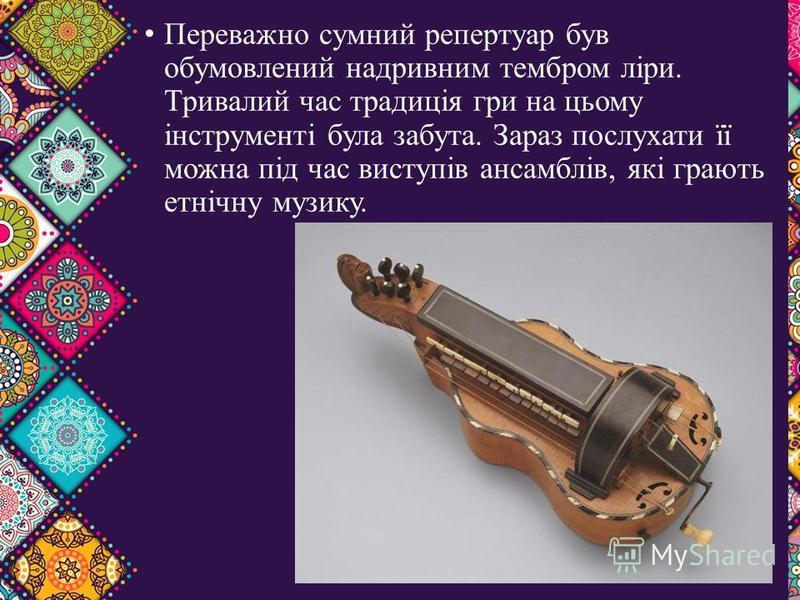 Переважно сумний репертуар був обумовлений надривним тембром ліри. Тривалий час традиція гри на цьому інструменті була забута. Зараз послухати її можна під час виступів ансамблів, які грають етнічну музику.