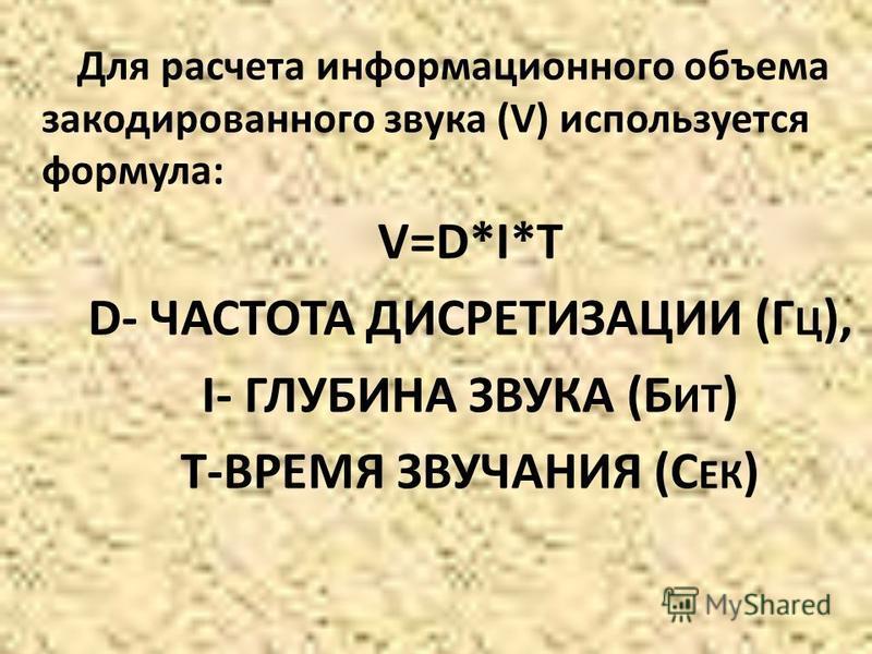 Для расчета информационного объема закодированного звука (V) используется формула: V=D*I*T D- ЧАСТОТА ДИСРЕТИЗАЦИИ (Г Ц ), I- ГЛУБИНА ЗВУКА (Б ИТ ) T-ВРЕМЯ ЗВУЧАНИЯ (С ЕК )