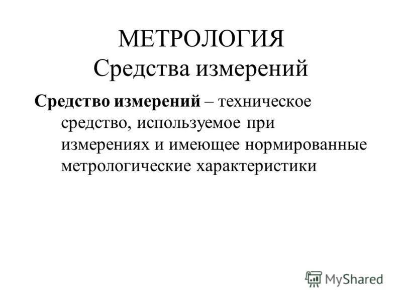 МЕТРОЛОГИЯ Средства измерений Средство измерений – техническое средство, используемое при измерениях и имеющее нормированные метрологические характеристики