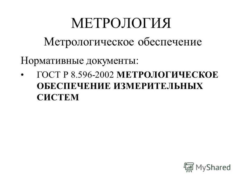 Нормативные документы: ГОСТ Р 8.596-2002 МЕТРОЛОГИЧЕСКОЕ ОБЕСПЕЧЕНИЕ ИЗМЕРИТЕЛЬНЫХ СИСТЕМ