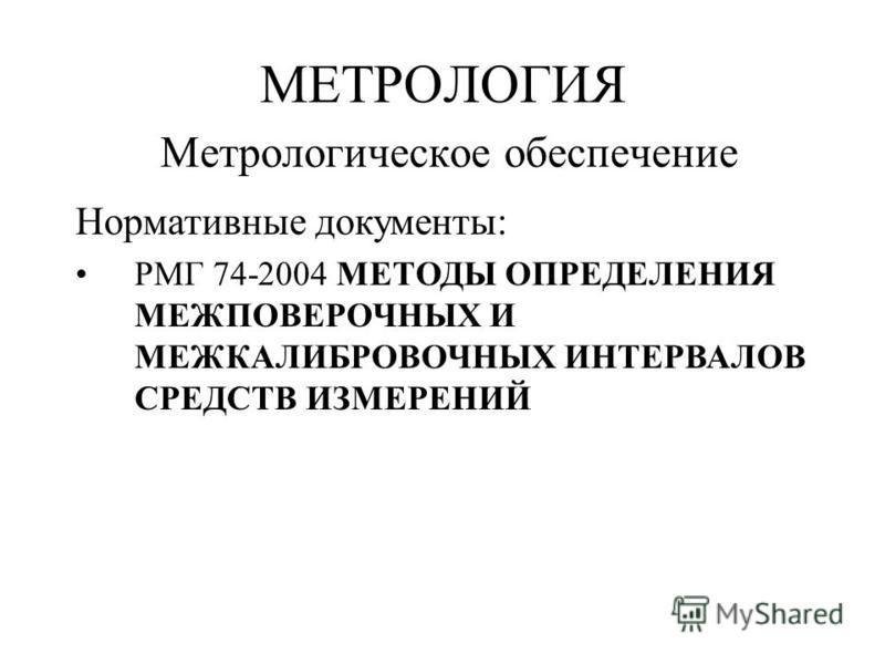 МЕТРОЛОГИЯ Метрологическое обеспечение Нормативные документы: РМГ 74-2004 МЕТОДЫ ОПРЕДЕЛЕНИЯ МЕЖПОВЕРОЧНЫХ И МЕЖКАЛИБРОВОЧНЫХ ИНТЕРВАЛОВ СРЕДСТВ ИЗМЕРЕНИЙ