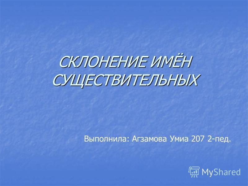 СКЛОНЕНИЕ ИМЁН СУЩЕСТВИТЕЛЬНЫХ Выполнила: Агзамова Умиа 207 2-пед.
