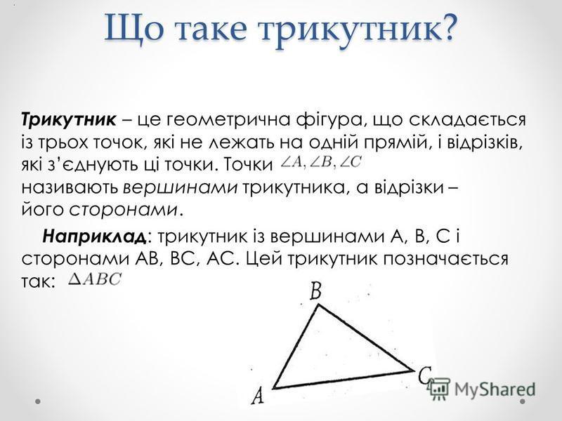 Що таке трикутник? Трикутник – це геометрична фігура, що складається із трьох точок, які не лежать на одній прямій, і відрізків, які зєднують ці точки. Точки називають вершинами трикутника, а відрізки – його сторонами. Наприклад : трикутник із вершин