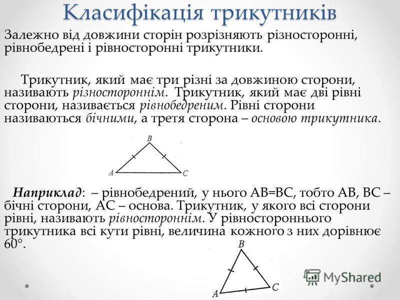 Класифікація трикутників Залежно від довжини сторін розрізняють різносторонні, рівнобедрені і рівносторонні трикутники. Трикутник, який має три різні за довжиною сторони, називають різностороннім. Трикутник, який має дві рівні сторони, називається рі