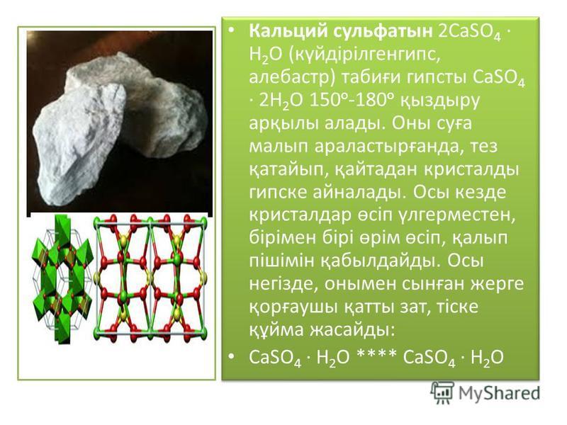 Кальций сульфатын 2СаSO 4 Н 2 О (күйдірілгенгипс, алебастр) табиғи гипсты СаSO 4 2Н 2 О 150 о -180 о қыздыру арқылы аллоды. Оны суға малып араластырғанда, тез қатайып, қайтадан кристалды гипске айналлоды. Осы кезде кристалдар өсіп үлгерместен, біріме