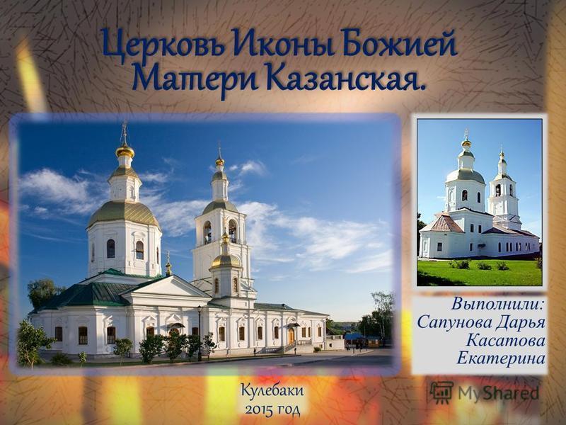 Выполнили: Сапунова Дарья Касатова Екатерина Кулебаки 2015 год Церковь Иконы Божией Матери Казанская.