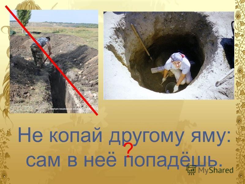 Не копай другому яму: сам в неё попадёшь. ?