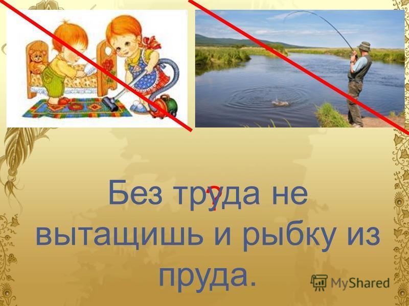 ? Без труда не вытащишь и рыбку из пруда.