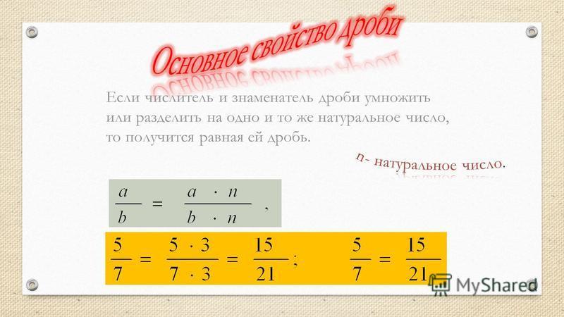 Если числитель и знаменатель дроби умножить или разделить на одно и то же натуральное число, то получится равная ей дробь.