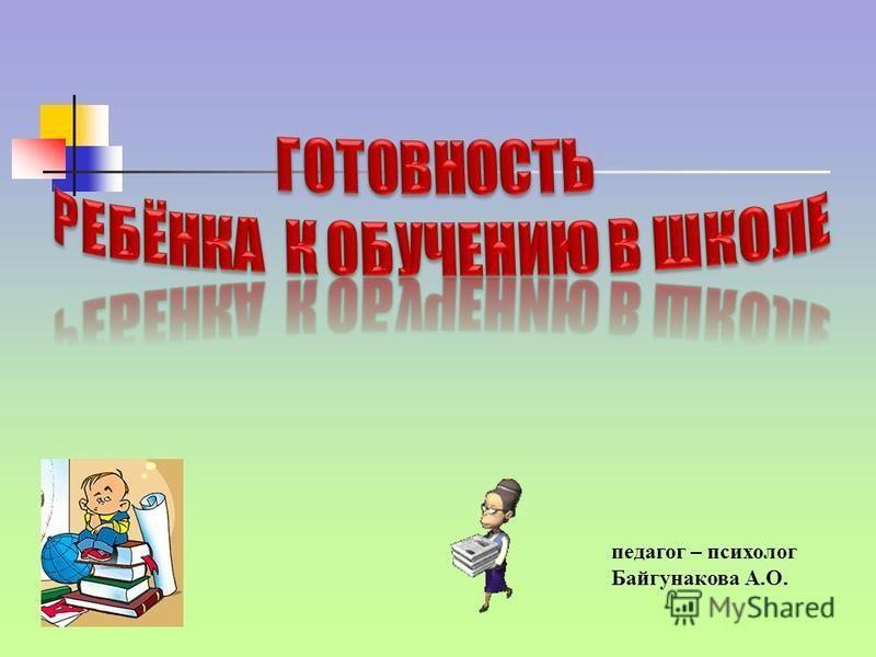 педагог – психолог Байгунакова А.О.