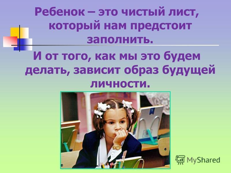 Ребенок – это чистый лист, который нам предстоит заполнить. И от того, как мы это будем делать, зависит образ будущей личности.