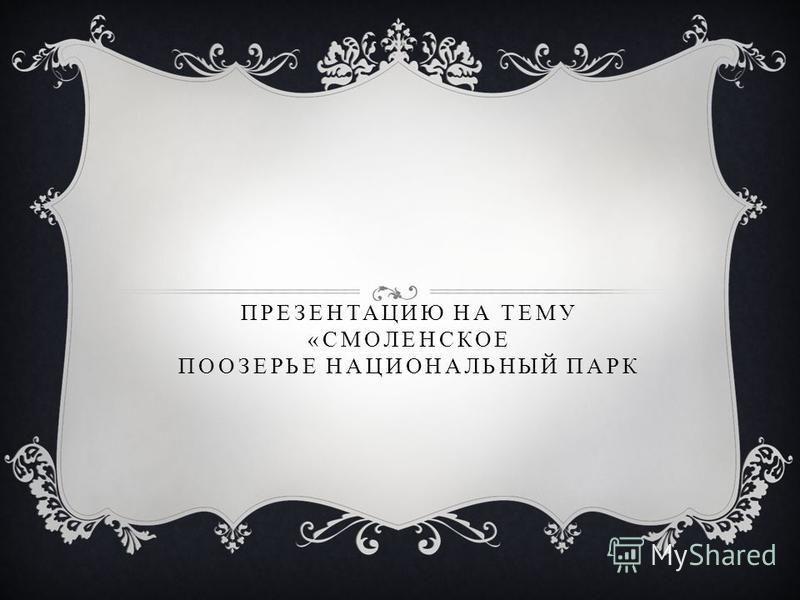 ПРЕЗЕНТАЦИЮ НА ТЕМУ «СМОЛЕНСКОЕ ПООЗЕРЬЕ НАЦИОНАЛЬНЫЙ ПАРК