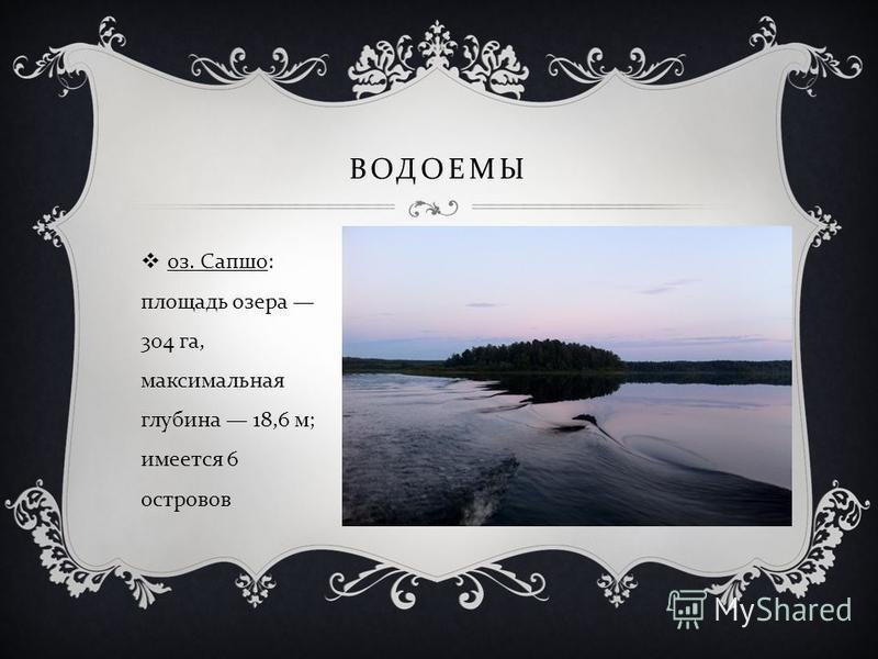 ВОДОЕМЫ оз. Сапшо : площадь озера 304 га, максимальная глубина 18,6 м ; имеется 6 островов