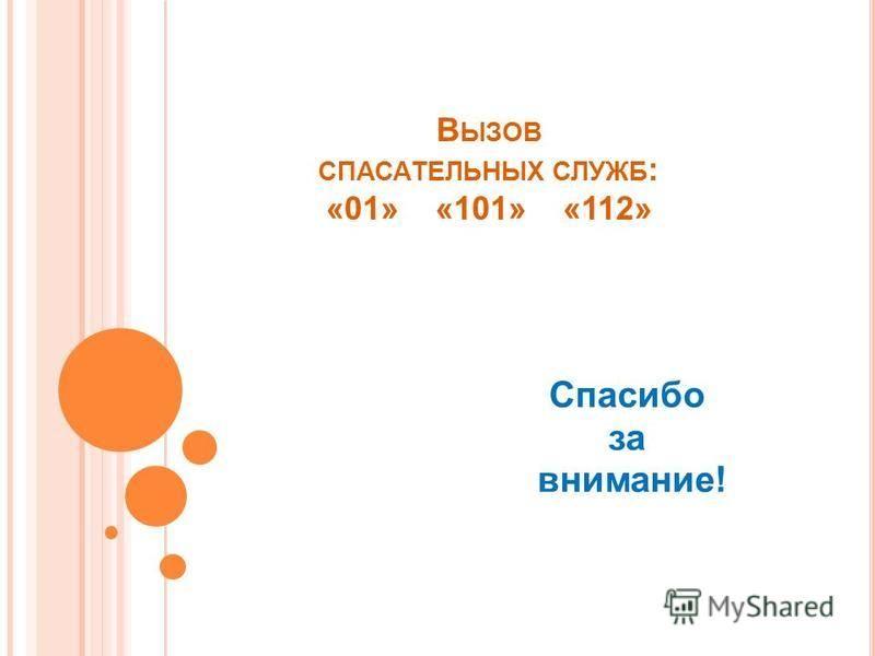 В ЫЗОВ СПАСАТЕЛЬНЫХ СЛУЖБ : «01» «101» «112» Спасибо за внимание!