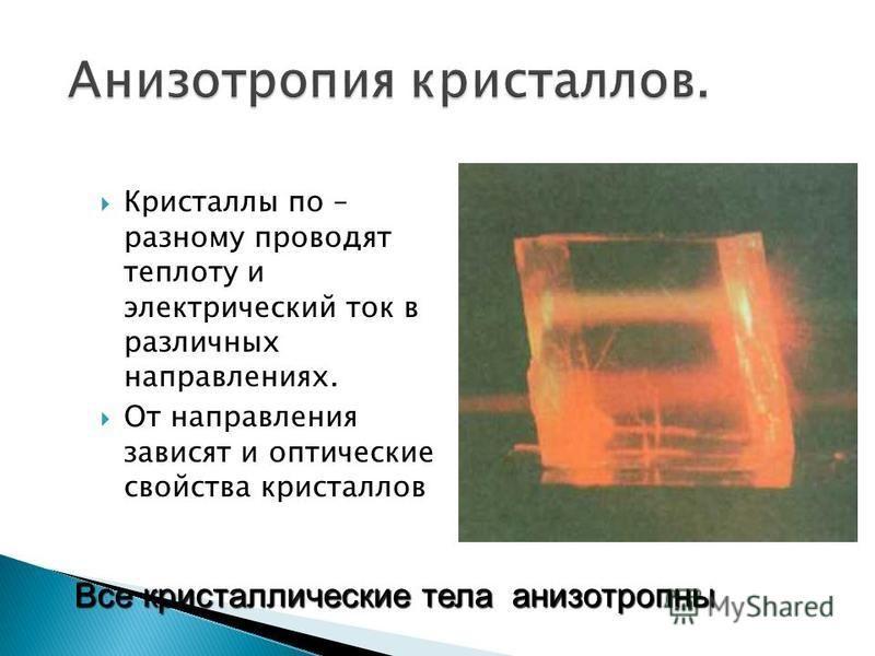 Кристаллы по – разному проводят теплоту и электрический ток в различных направлениях. От направления зависят и оптические свойства кристаллов Все кристаллические тела анизотропны