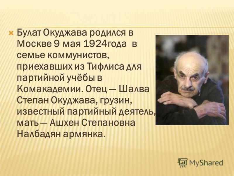Булат Окуджава родился в Москве 9 мая 1924 года в семье коммунистов, приехавших из Тифлиса для партийной учёбы в Комакадемии. Отец Шалва Степан Окуджава, грузин, известный партийный деятель, мать Ашхен Степановна Налбадян армянка.