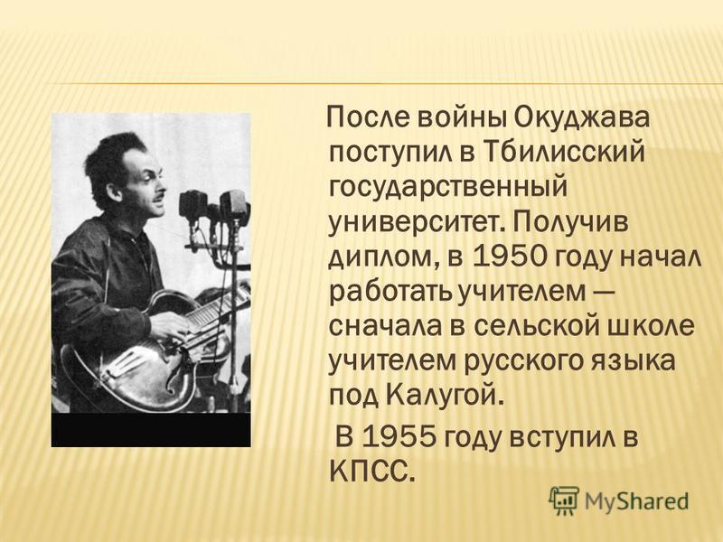 После войны Окуджава поступил в Тбилисский государственный университет. Получив диплом, в 1950 году начал работать учителем сначала в сельской школе учителем русского языка под Калугой. В 1955 году вступил в КПСС.