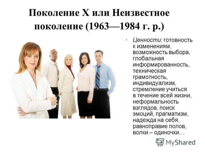 Поколение Х или Неизвестное поколение (19631984 г. р.) Ценности: готовность к изменениям, возможность выбора, глобальная информированность, техническая грамотность, индивидуализм, стремление учиться в течение всей жизни, неформальность взглядов, поис