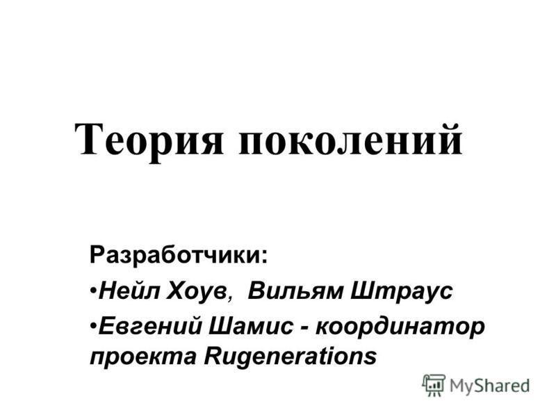 Теория поколений Разработчики: Нейл Хоув, Вильям Штраус Евгений Шамис - координатор проекта Rugenerations