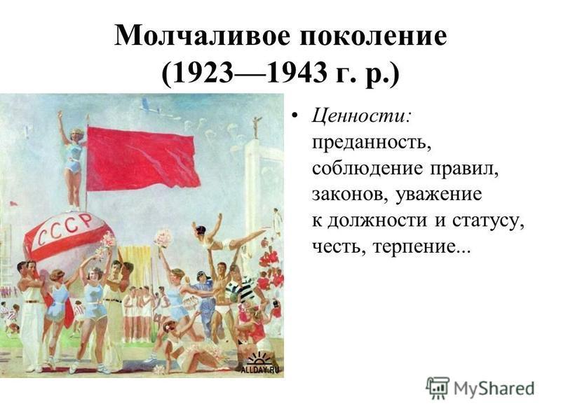 Молчаливое поколение (19231943 г. р.) Ценности: преданность, соблюдение правил, законов, уважение к должности и статусу, честь, терпение...