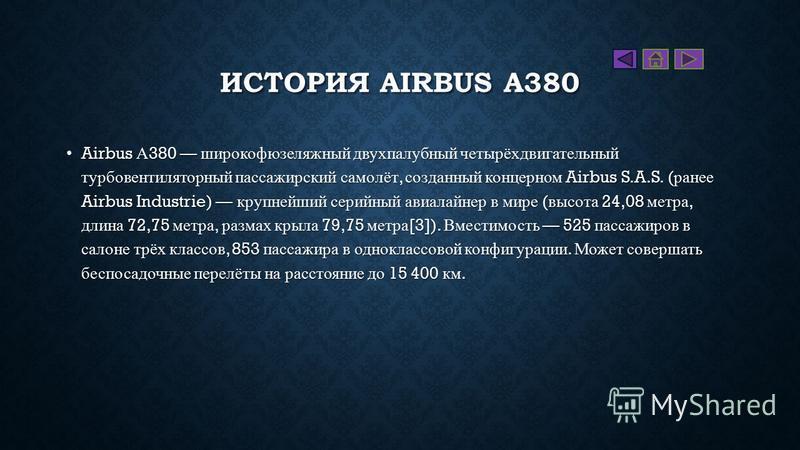 ИСТОРИЯ AIRBUS A380 Airbus А 380 широкофюзеляжный двухпалубный четырёх двигательный турбовентиляторный пассажирский самолёт, созданный концерном Airbus S.A.S. ( ранее Airbus Industrie) крупнейший серийный авиалайнер в мире ( высота 24,08 метра, длина