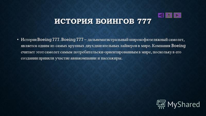 ИСТОРИЯ БОИНГОВ 777 История Boeing 777. Boeing 777 – дальнемагистральный широкофюзеляжный самолет, является одним из самых крупных двухдвигательных лайнеров в мире. Компания Boeing считает этот самолет самым потребительски - ориентированным в мире, п